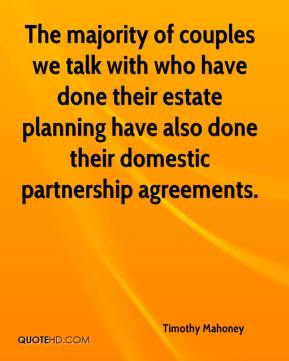 Timothy Mahoney  - The majority of couples we talk with who have done their estate planning have also done their domestic partnership agreements.