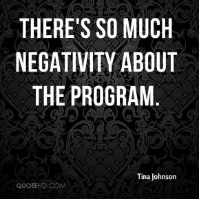 Tina Johnson  - There's so much negativity about the program.