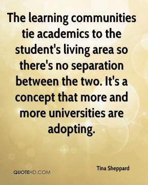 Tina Sheppard  - The learning communities tie academics to the student's living area so there's no separation between the two. It's a concept that more and more universities are adopting.