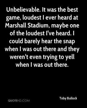 Toby Bullock  - Unbelievable. It was the best game, loudest I ever heard at Marshall Stadium, maybe one of the loudest I've heard. I could barely hear the snap when I was out there and they weren't even trying to yell when I was out there.