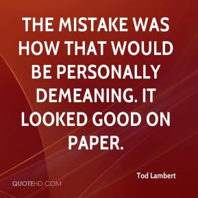 Tod Lambert  - The mistake was how that would be personally demeaning. It looked good on paper.