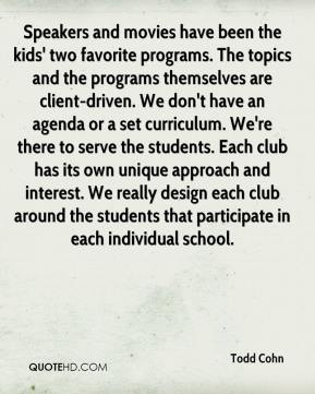 Todd Cohn  - Speakers and movies have been the kids' two favorite programs. The topics and the programs themselves are client-driven. We don't have an agenda or a set curriculum. We're there to serve the students. Each club has its own unique approach and interest. We really design each club around the students that participate in each individual school.