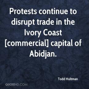Todd Hultman  - Protests continue to disrupt trade in the Ivory Coast [commercial] capital of Abidjan.