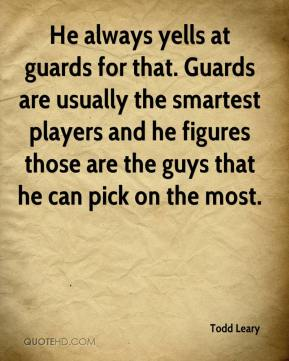 Todd Leary  - He always yells at guards for that. Guards are usually the smartest players and he figures those are the guys that he can pick on the most.