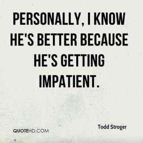 Todd Stroger  - Personally, I know he's better because he's getting impatient.