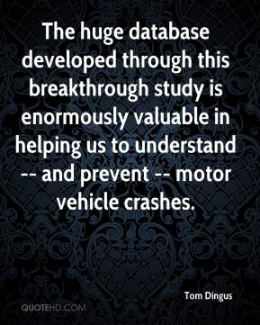 Tom Dingus  - The huge database developed through this breakthrough study is enormously valuable in helping us to understand -- and prevent -- motor vehicle crashes.