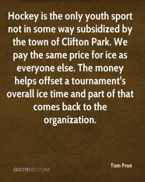 Tom Fron  - Hockey is the only youth sport not in some way subsidized by the town of Clifton Park. We pay the same price for ice as everyone else. The money helps offset a tournament's overall ice time and part of that comes back to the organization.