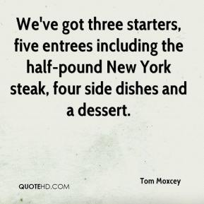 Tom Moxcey  - We've got three starters, five entrees including the half-pound New York steak, four side dishes and a dessert.