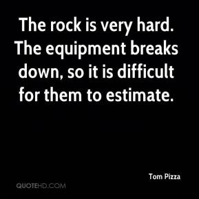 Tom Pizza  - The rock is very hard. The equipment breaks down, so it is difficult for them to estimate.
