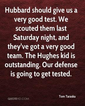 Tom Taraska  - Hubbard should give us a very good test. We scouted them last Saturday night, and they've got a very good team. The Hughes kid is outstanding. Our defense is going to get tested.
