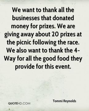 Tommi Reynolds  - We want to thank all the businesses that donated money for prizes. We are giving away about 20 prizes at the picnic following the race. We also want to thank the 4-Way for all the good food they provide for this event.