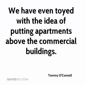 Tommy O'Connell  - We have even toyed with the idea of putting apartments above the commercial buildings.