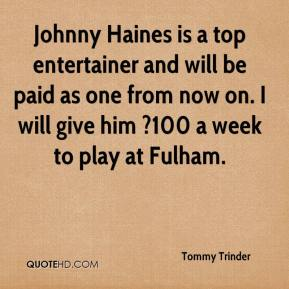 Tommy Trinder  - Johnny Haines is a top entertainer and will be paid as one from now on. I will give him ?100 a week to play at Fulham.