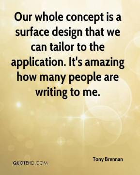 Tony Brennan  - Our whole concept is a surface design that we can tailor to the application. It's amazing how many people are writing to me.