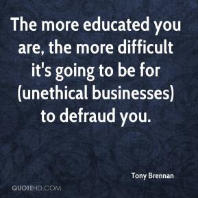 Tony Brennan  - The more educated you are, the more difficult it's going to be for (unethical businesses) to defraud you.