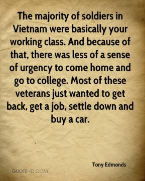 Tony Edmonds  - The majority of soldiers in Vietnam were basically your working class. And because of that, there was less of a sense of urgency to come home and go to college. Most of these veterans just wanted to get back, get a job, settle down and buy a car.