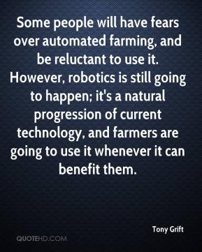 Tony Grift  - Some people will have fears over automated farming, and be reluctant to use it. However, robotics is still going to happen; it's a natural progression of current technology, and farmers are going to use it whenever it can benefit them.