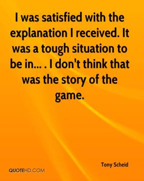 Tony Scheid  - I was satisfied with the explanation I received. It was a tough situation to be in... . I don't think that was the story of the game.