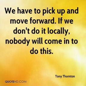 Tony Thornton  - We have to pick up and move forward. If we don't do it locally, nobody will come in to do this.