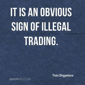 Toto Dirgantoro  - It is an obvious sign of illegal trading.