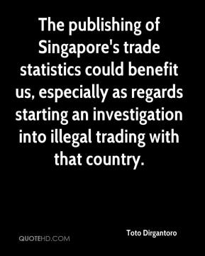 Toto Dirgantoro  - The publishing of Singapore's trade statistics could benefit us, especially as regards starting an investigation into illegal trading with that country.