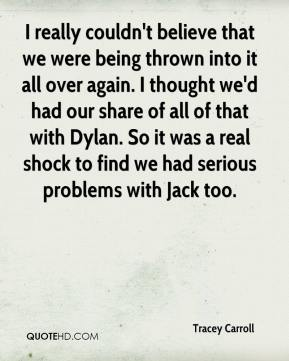 Tracey Carroll  - I really couldn't believe that we were being thrown into it all over again. I thought we'd had our share of all of that with Dylan. So it was a real shock to find we had serious problems with Jack too.