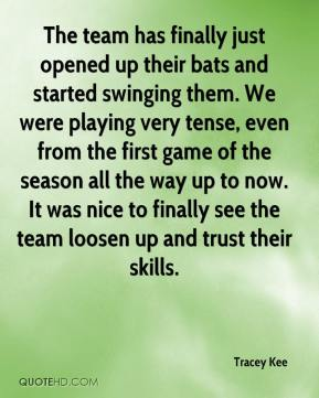 Tracey Kee  - The team has finally just opened up their bats and started swinging them. We were playing very tense, even from the first game of the season all the way up to now. It was nice to finally see the team loosen up and trust their skills.
