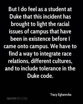 Tracy Egharevba  - But I do feel as a student at Duke that this incident has brought to light the racial issues of campus that have been in existence before I came onto campus. We have to find a way to integrate race relations, different cultures, and to include tolerance in the Duke code.