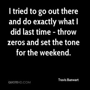 Travis Banwart  - I tried to go out there and do exactly what I did last time - throw zeros and set the tone for the weekend.