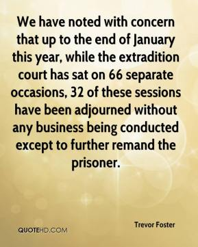 Trevor Foster  - We have noted with concern that up to the end of January this year, while the extradition court has sat on 66 separate occasions, 32 of these sessions have been adjourned without any business being conducted except to further remand the prisoner.
