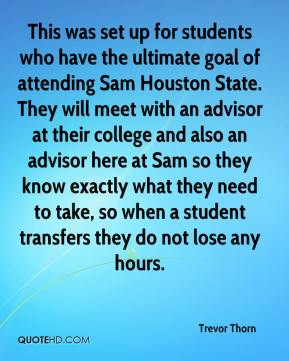 Trevor Thorn  - This was set up for students who have the ultimate goal of attending Sam Houston State. They will meet with an advisor at their college and also an advisor here at Sam so they know exactly what they need to take, so when a student transfers they do not lose any hours.