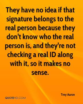 Trey Aaron  - They have no idea if that signature belongs to the real person because they don't know who the real person is, and they're not checking a real ID along with it, so it makes no sense.