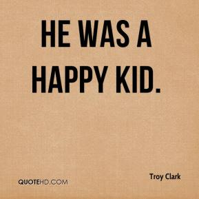 Troy Clark  - He was a happy kid.
