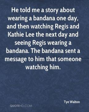 Tye Walton  - He told me a story about wearing a bandana one day, and then watching Regis and Kathie Lee the next day and seeing Regis wearing a bandana. The bandana sent a message to him that someone watching him.