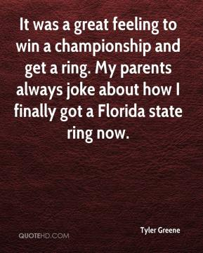 Tyler Greene  - It was a great feeling to win a championship and get a ring. My parents always joke about how I finally got a Florida state ring now.