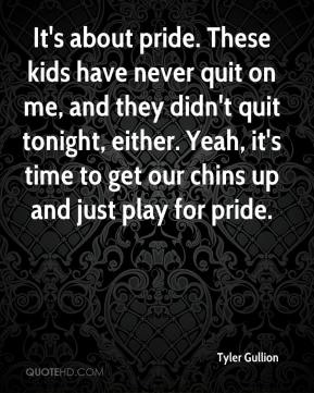 Tyler Gullion  - It's about pride. These kids have never quit on me, and they didn't quit tonight, either. Yeah, it's time to get our chins up and just play for pride.