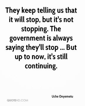 They keep telling us that it will stop, but it's not stopping. The government is always saying they'll stop ... But up to now, it's still continuing.