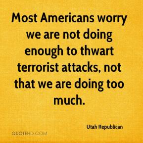 Utah Republican  - Most Americans worry we are not doing enough to thwart terrorist attacks, not that we are doing too much.