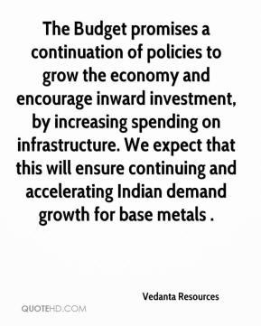 Vedanta Resources  - The Budget promises a continuation of policies to grow the economy and encourage inward investment, by increasing spending on infrastructure. We expect that this will ensure continuing and accelerating Indian demand growth for base metals .