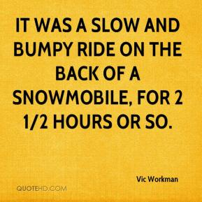 Vic Workman  - It was a slow and bumpy ride on the back of a snowmobile, for 2 1/2 hours or so.