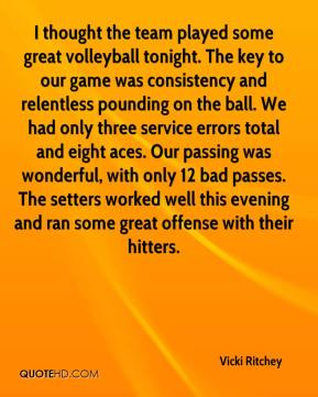 Vicki Ritchey  - I thought the team played some great volleyball tonight. The key to our game was consistency and relentless pounding on the ball. We had only three service errors total and eight aces. Our passing was wonderful, with only 12 bad passes. The setters worked well this evening and ran some great offense with their hitters.