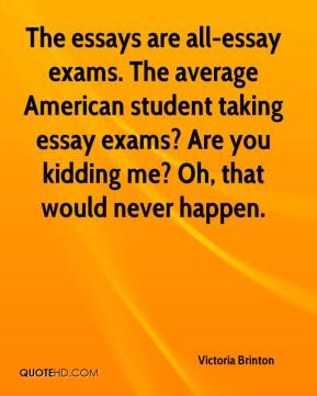 Victoria Brinton  - The essays are all-essay exams. The average American student taking essay exams? Are you kidding me? Oh, that would never happen.