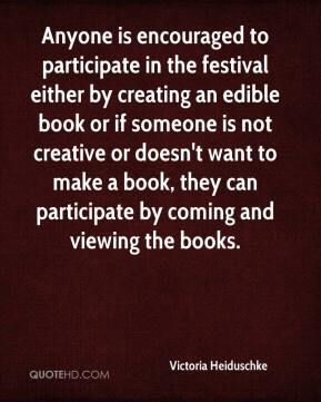 Victoria Heiduschke  - Anyone is encouraged to participate in the festival either by creating an edible book or if someone is not creative or doesn't want to make a book, they can participate by coming and viewing the books.