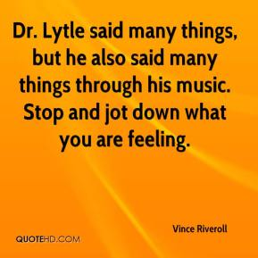 Vince Riveroll  - Dr. Lytle said many things, but he also said many things through his music. Stop and jot down what you are feeling.