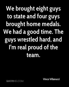 Vince Villanucci  - We brought eight guys to state and four guys brought home medals. We had a good time. The guys wrestled hard, and I'm real proud of the team.