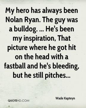 Wade Kapteyn  - My hero has always been Nolan Ryan. The guy was a bulldog. ... He's been my inspiration, That picture where he got hit on the head with a fastball and he's bleeding, but he still pitches...