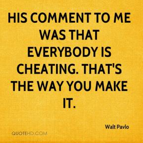 Walt Pavlo  - His comment to me was that everybody is cheating. That's the way you make it.