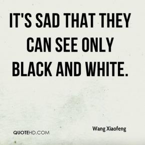 Wang Xiaofeng  - It's sad that they can see only black and white.