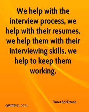 Wava Brickmann  - We help with the interview process, we help with their resumes, we help them with their interviewing skills, we help to keep them working.