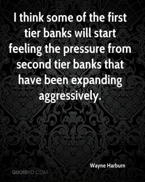 Wayne Harburn  - I think some of the first tier banks will start feeling the pressure from second tier banks that have been expanding aggressively.